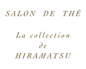 SALON DE THÉ La collection de HIRAMATSU